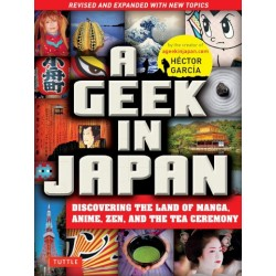 GEEK IN JAPAN: DISCOVERING THE LAND OF MANGA, ANIME, ZEN, AND THE TEA CEREMONY (REVISED)